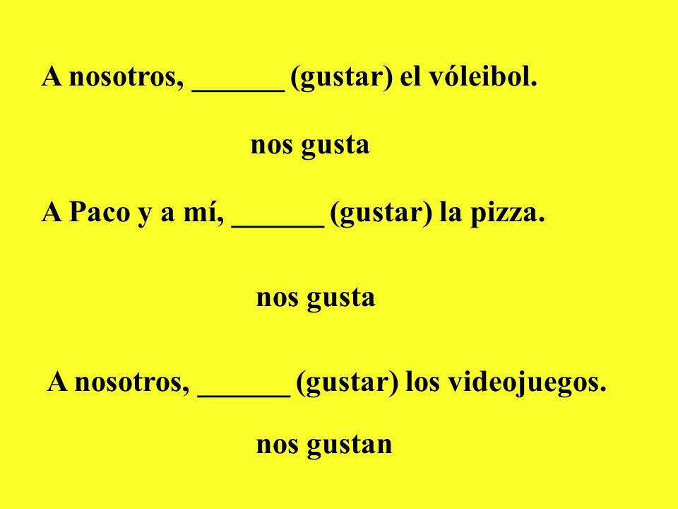 A nosotros, ______ (gustar) el vóleibol. nos gusta A Paco y a mí, ______ (gustar) la pizza. nos gusta A nosotros, ______ (gustar) los videojuegos. nos