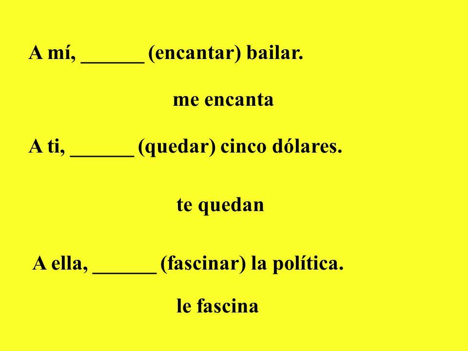 A mí, ______ (encantar) bailar. me encanta A ti, ______ (quedar) cinco dólares. te quedan A ella, ______ (fascinar) la política. le fascina