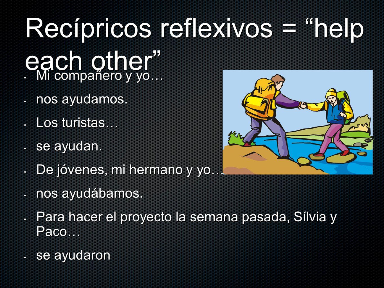Recípricos reflexivos = help each other Mi compañero y yo… Mi compañero y yo… nos ayudamos. nos ayudamos. Los turistas… Los turistas… se ayudan. se ay