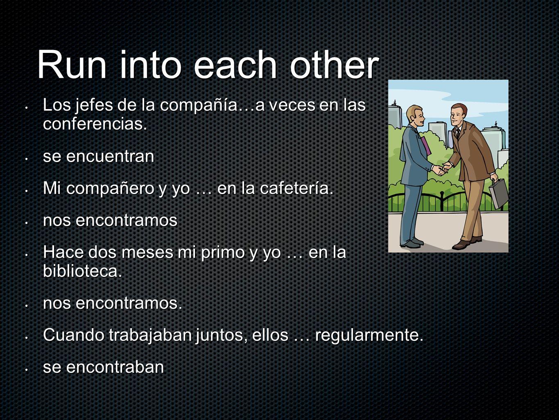 Run into each other Los jefes de la compañía…a veces en las conferencias. Los jefes de la compañía…a veces en las conferencias. se encuentran se encue