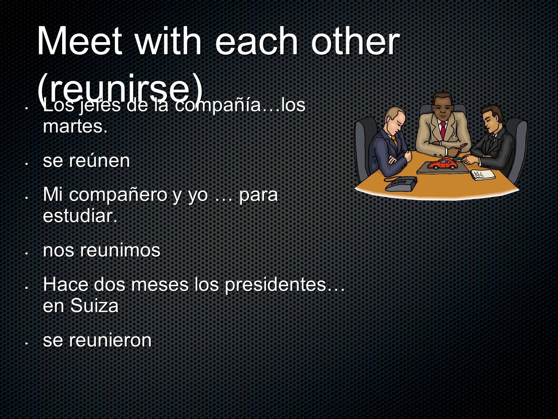 Meet with each other (reunirse) Los jefes de la compañía…los martes. Los jefes de la compañía…los martes. se reúnen se reúnen Mi compañero y yo … para