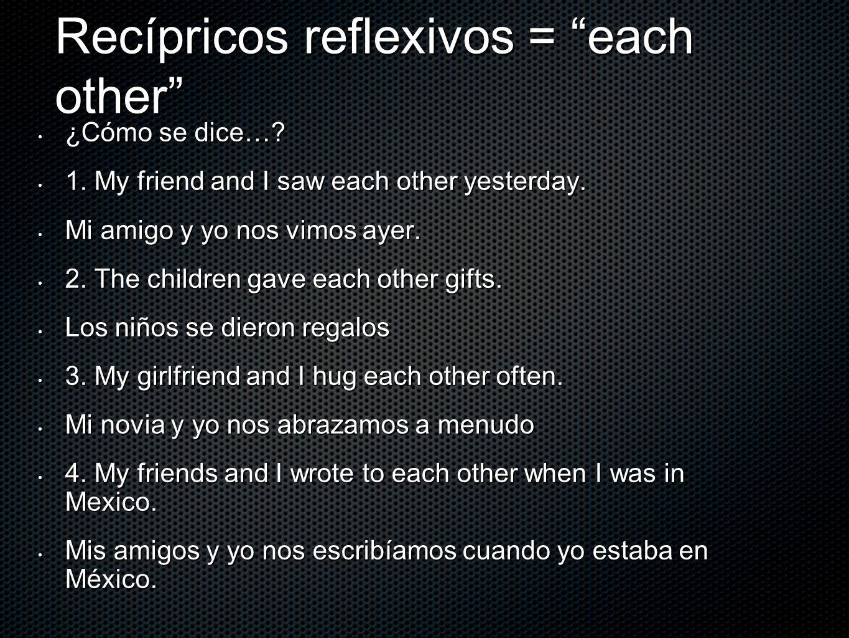 Recípricos reflexivos = each other ¿Cómo se dice…? ¿Cómo se dice…? 1. My friend and I saw each other yesterday. 1. My friend and I saw each other yest