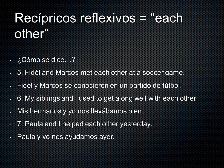 Recípricos reflexivos = each other ¿Cómo se dice…? ¿Cómo se dice…? 5. Fidél and Marcos met each other at a soccer game. 5. Fidél and Marcos met each o