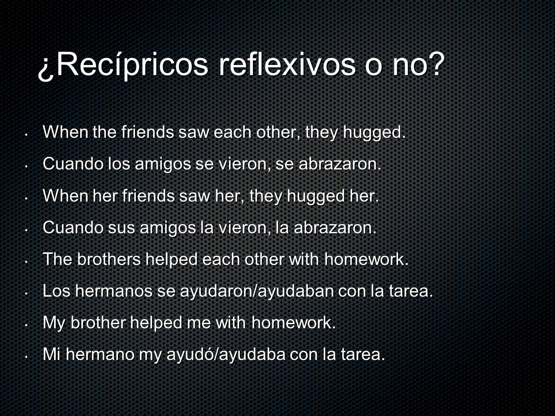 ¿Recípricos reflexivos o no? When the friends saw each other, they hugged. When the friends saw each other, they hugged. Cuando los amigos se vieron,