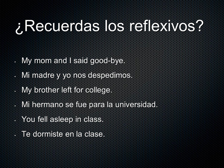 ¿Recuerdas los reflexivos? My mom and I said good-bye. My mom and I said good-bye. Mi madre y yo nos despedimos. Mi madre y yo nos despedimos. My brot
