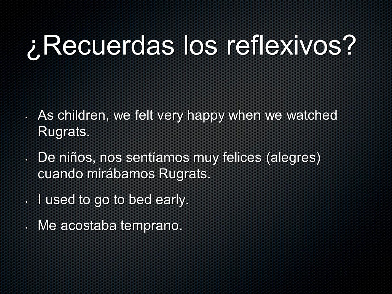 ¿Recuerdas los reflexivos? As children, we felt very happy when we watched Rugrats. As children, we felt very happy when we watched Rugrats. De niños,