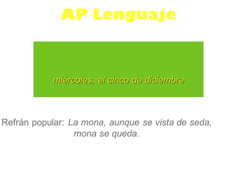 miércoles, el cinco de diciembre AP Lenguaje Refrán popular: La mona, aunque se vista de seda, mona se queda.