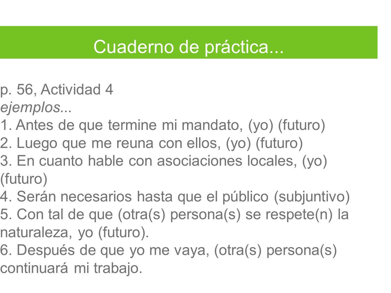 Cuaderno de práctica... p. 56, Actividad 4 ejemplos... 1. Antes de que termine mi mandato, (yo) (futuro) 2. Luego que me reuna con ellos, (yo) (futuro