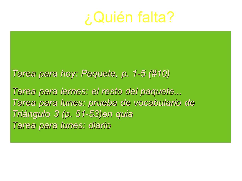 Tarea para hoy: Paquete, p. 1-5 (#10) Tarea para iernes: el resto del paquete... Tarea para lunes: prueba de vocabulario de Triángulo 3 (p. 51-53)en q