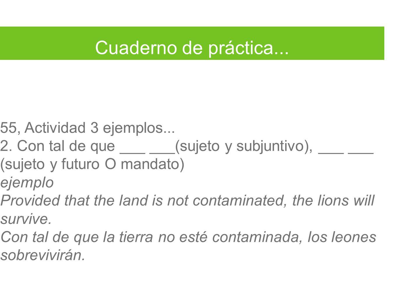 Cuaderno de práctica... 55, Actividad 3 ejemplos... 2. Con tal de que ___ ___(sujeto y subjuntivo), ___ ___ (sujeto y futuro O mandato) ejemplo Provid
