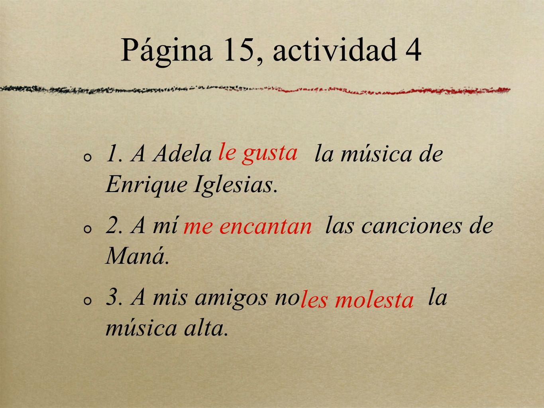 Página 15, actividad 4 1. A Adela la música de Enrique Iglesias. 2. A mí las canciones de Maná. 3. A mis amigos no la música alta. le gusta me encanta