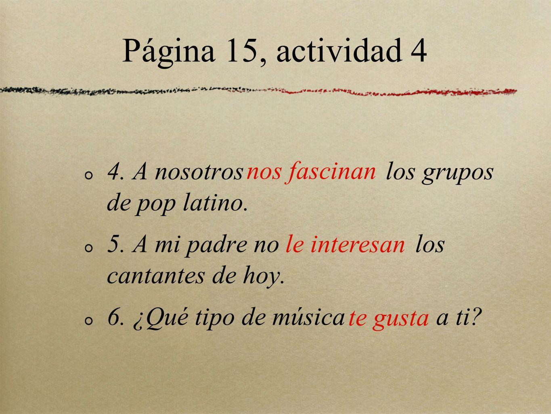Página 15, actividad 4 4. A nosotros los grupos de pop latino. 5. A mi padre no los cantantes de hoy. 6. ¿Qué tipo de música a ti? nos fascinan le int
