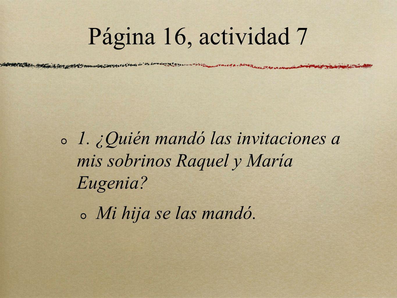 Página 16, actividad 7 1. ¿Quién mandó las invitaciones a mis sobrinos Raquel y María Eugenia? Mi hija se las mandó.