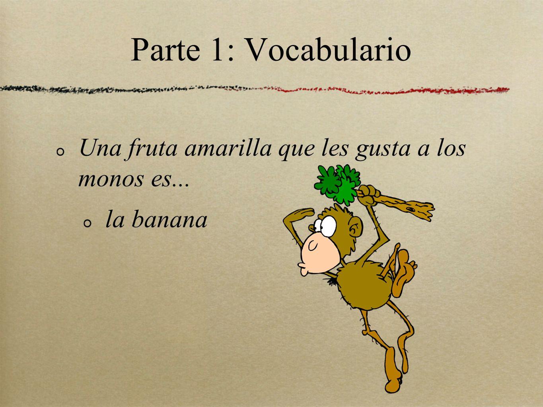 Parte 1: Vocabulario Una fruta amarilla que les gusta a los monos es... la banana