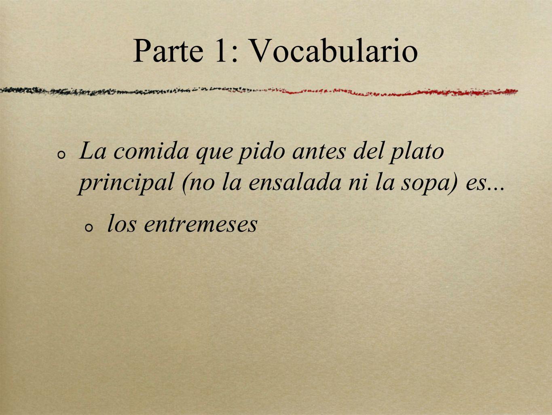 Parte 1: Vocabulario La comida que pido antes del plato principal (no la ensalada ni la sopa) es...