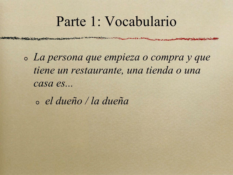 Parte 1: Vocabulario La persona que empieza o compra y que tiene un restaurante, una tienda o una casa es...