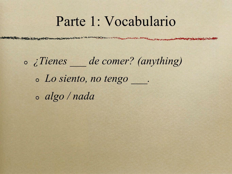 Parte 1: Vocabulario ¿Tienes ___ de comer? (anything) Lo siento, no tengo ___. algo / nada