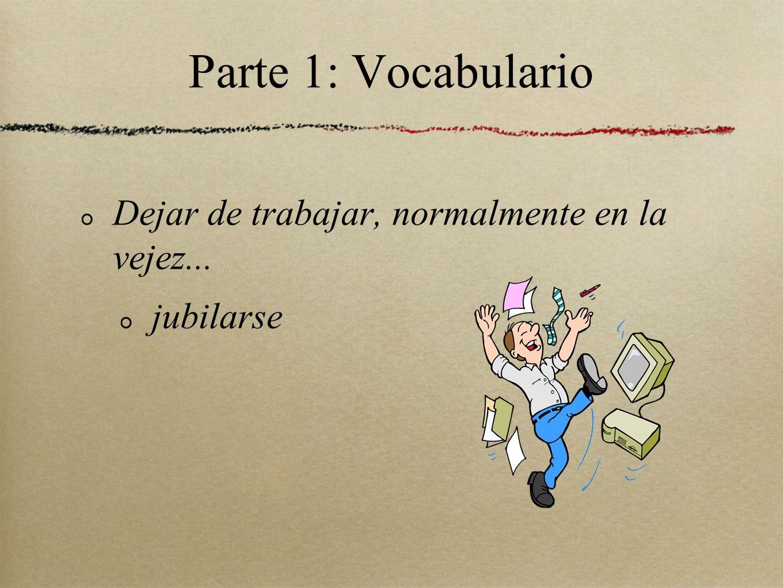 Parte 1: Vocabulario Dejar de trabajar, normalmente en la vejez... jubilarse