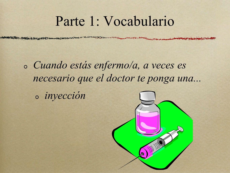Parte 1: Vocabulario Cuando estás enfermo/a, a veces es necesario que el doctor te ponga una... inyección
