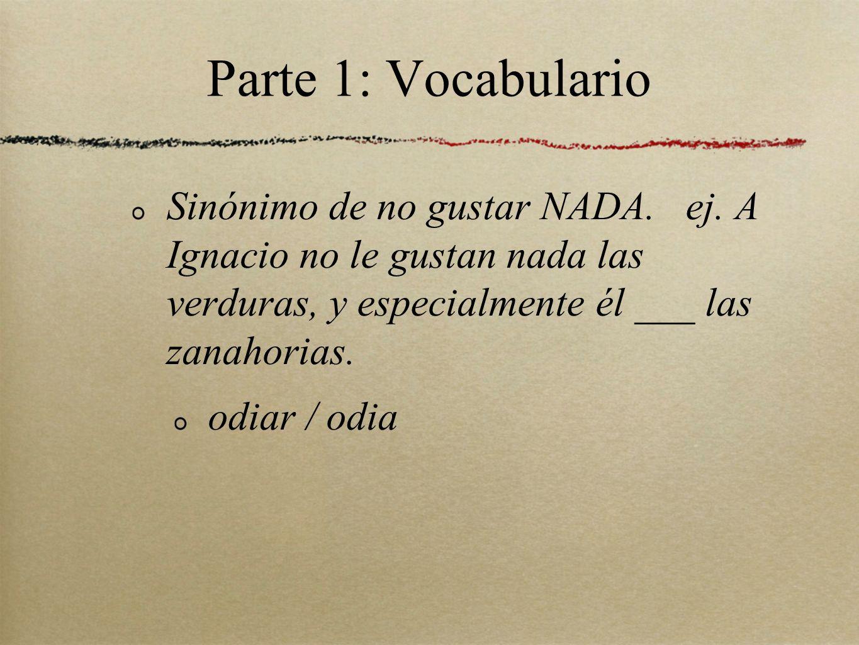 Parte 1: Vocabulario Sinónimo de no gustar NADA. ej. A Ignacio no le gustan nada las verduras, y especialmente él ___ las zanahorias. odiar / odia