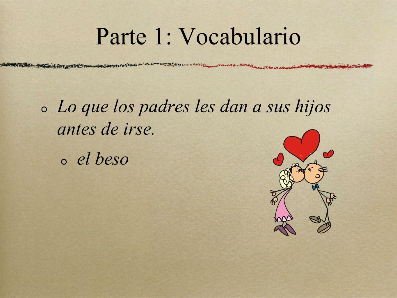 Parte 1: Vocabulario Lo que los padres les dan a sus hijos antes de irse. el beso