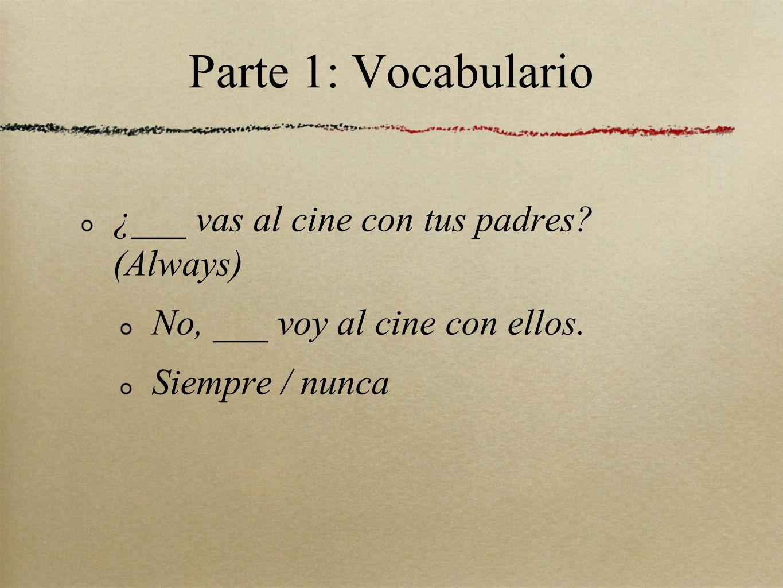 Parte 1: Vocabulario ¿___ vas al cine con tus padres? (Always) No, ___ voy al cine con ellos. Siempre / nunca