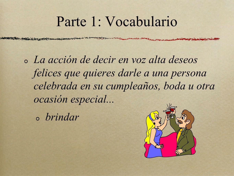 Parte 1: Vocabulario La acción de decir en voz alta deseos felices que quieres darle a una persona celebrada en su cumpleaños, boda u otra ocasión especial...