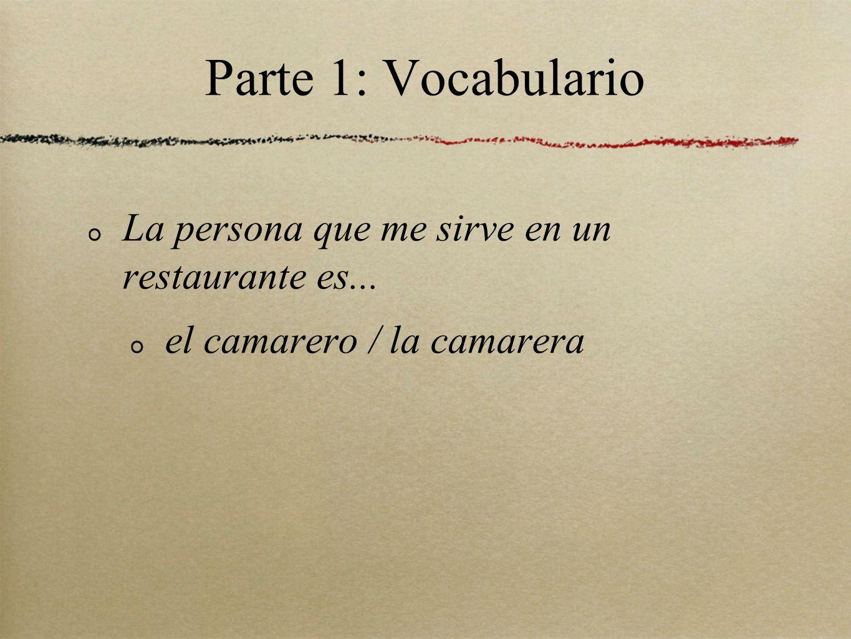 Parte 1: Vocabulario La persona que me sirve en un restaurante es... el camarero / la camarera