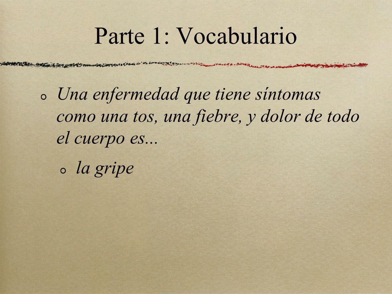 Parte 1: Vocabulario Una enfermedad que tiene síntomas como una tos, una fiebre, y dolor de todo el cuerpo es...