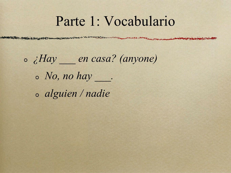Parte 1: Vocabulario ¿Hay ___ en casa? (anyone) No, no hay ___. alguien / nadie