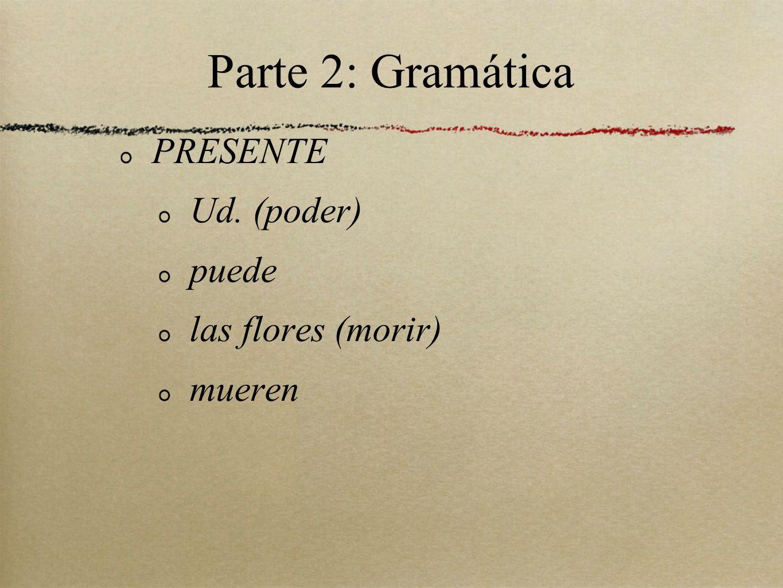 Parte 2: Gramática PRESENTE Ud. (poder) puede las flores (morir) mueren