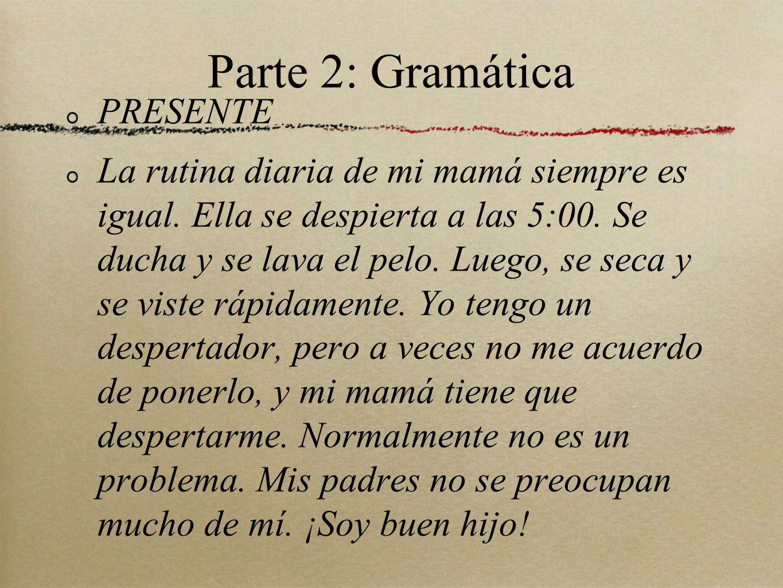Parte 2: Gramática PRESENTE La rutina diaria de mi mamá siempre es igual.