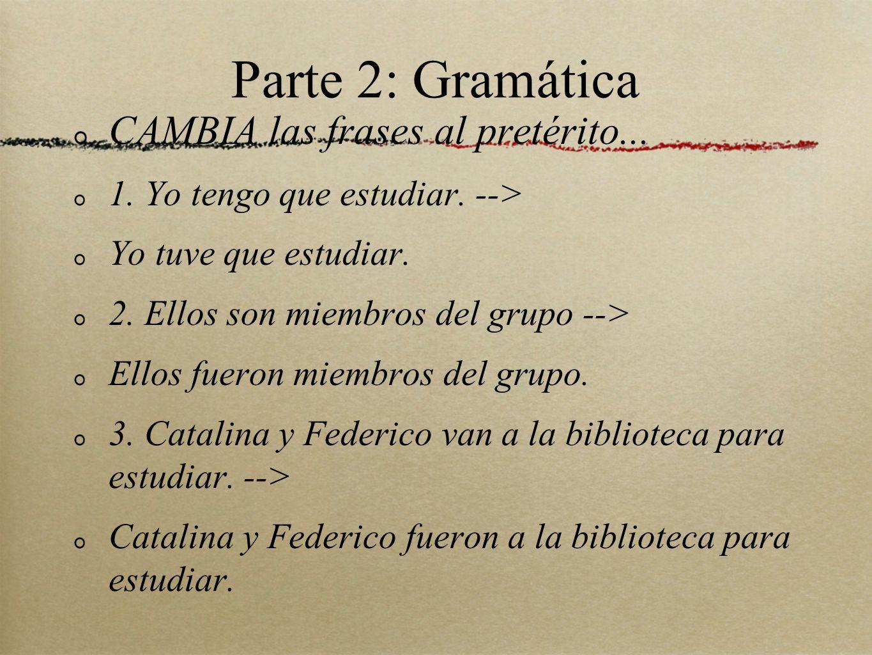 Parte 2: Gramática CAMBIA las frases al pretérito... 1. Yo tengo que estudiar. --> Yo tuve que estudiar. 2. Ellos son miembros del grupo --> Ellos fue