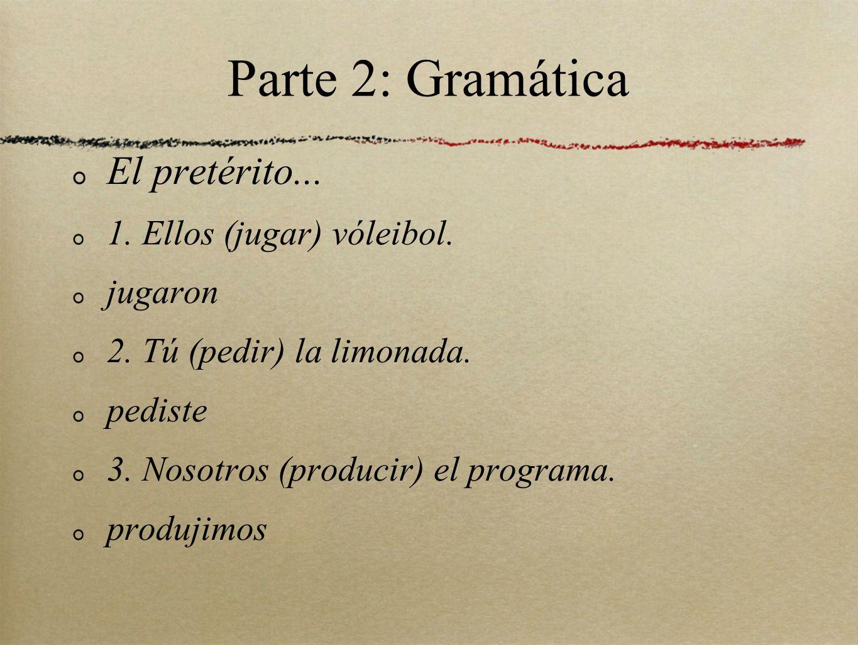 Parte 2: Gramática El pretérito... 1. Ellos (jugar) vóleibol. jugaron 2. Tú (pedir) la limonada. pediste 3. Nosotros (producir) el programa. produjimo