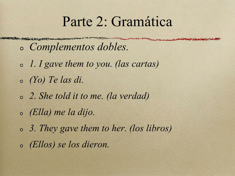Parte 2: Gramática Complementos dobles. 1. I gave them to you. (las cartas) (Yo) Te las di. 2. She told it to me. (la verdad) (Ella) me la dijo. 3. Th