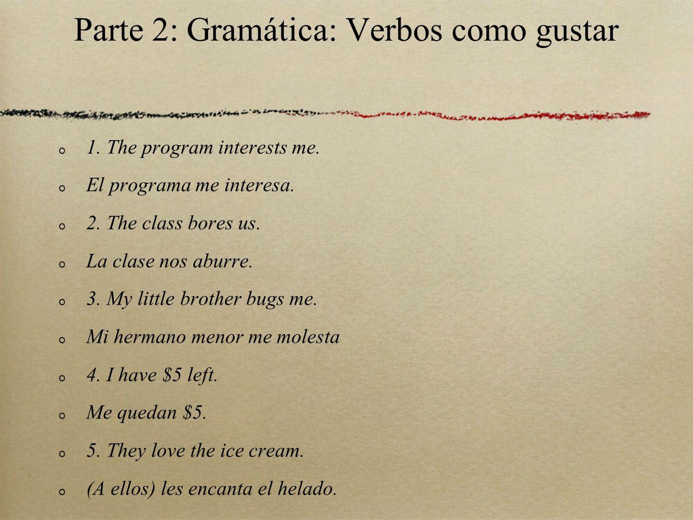 Parte 2: Gramática: Verbos como gustar 1. The program interests me. El programa me interesa. 2. The class bores us. La clase nos aburre. 3. My little