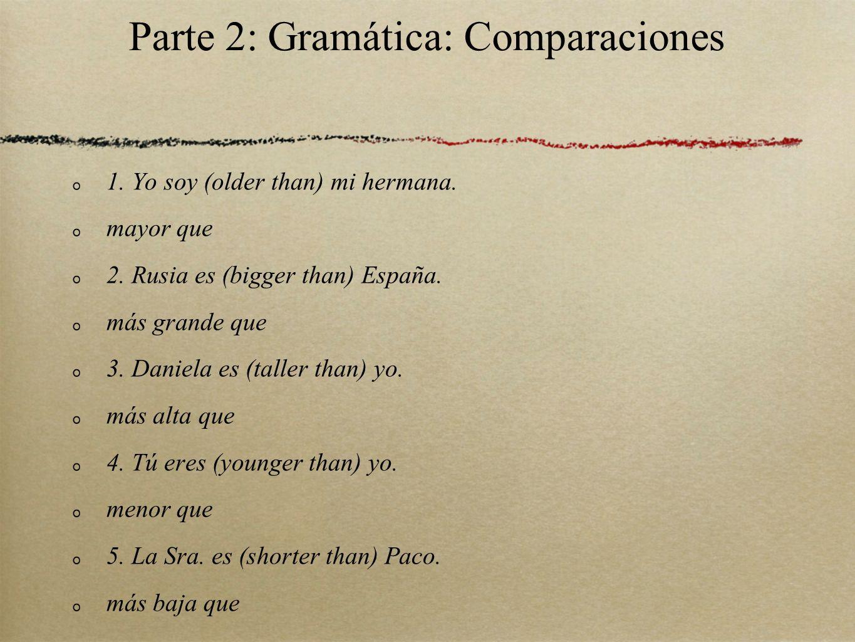 Parte 2: Gramática: Comparaciones 1. Yo soy (older than) mi hermana. mayor que 2. Rusia es (bigger than) España. más grande que 3. Daniela es (taller