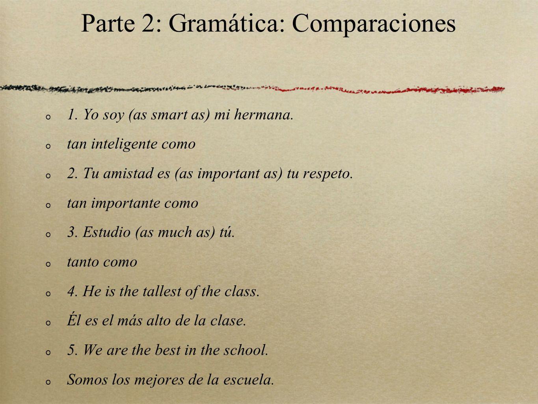 Parte 2: Gramática: Comparaciones 1. Yo soy (as smart as) mi hermana. tan inteligente como 2. Tu amistad es (as important as) tu respeto. tan importan