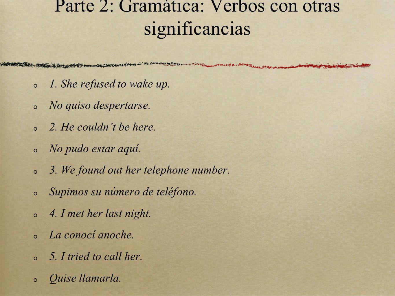 Parte 2: Gramática: Verbos con otras significancias 1. She refused to wake up. No quiso despertarse. 2. He couldnt be here. No pudo estar aquí. 3. We