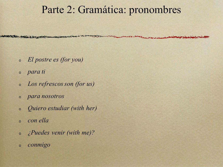 Parte 2: Gramática: pronombres El postre es (for you) para ti Los refrescos son (for us) para nosotros Quiero estudiar (with her) con ella ¿Puedes venir (with me).