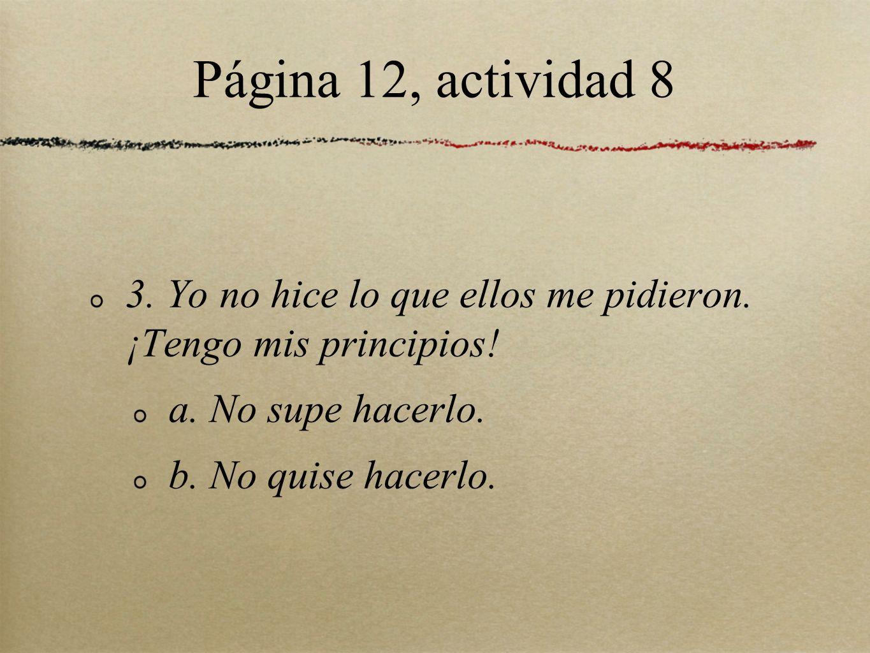 Página 12, actividad 8 3. Yo no hice lo que ellos me pidieron. ¡Tengo mis principios! a. No supe hacerlo. b. No quise hacerlo.
