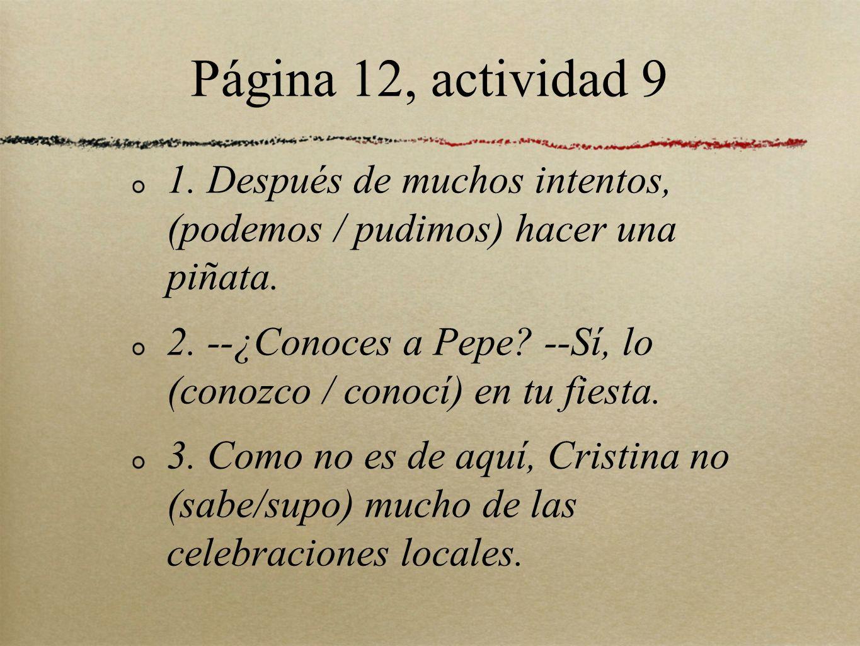 Página 12, actividad 9 1. Después de muchos intentos, (podemos / pudimos) hacer una piñata. 2. --¿Conoces a Pepe? --Sí, lo (conozco / conocí) en tu fi