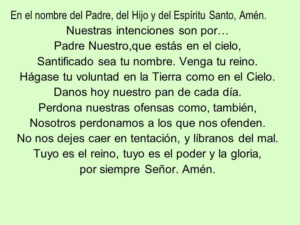En el nombre del Padre, del Hijo y del Espíritu Santo, Amén. Nuestras intenciones son por… Padre Nuestro,que estás en el cielo, Santificado sea tu nom