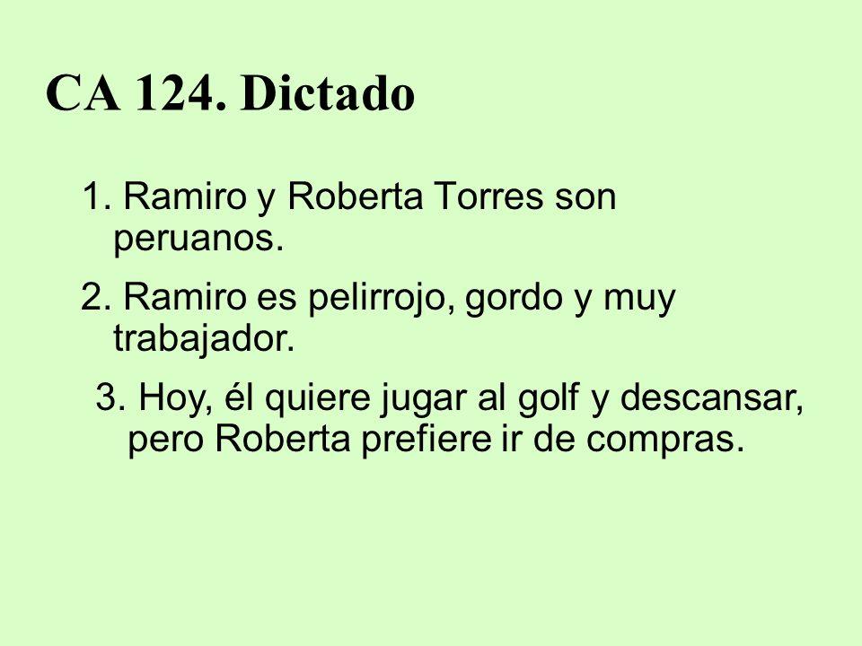 CA 124. Dictado 1. Ramiro y Roberta Torres son peruanos. 2. Ramiro es pelirrojo, gordo y muy trabajador. 3. Hoy, él quiere jugar al golf y descansar,