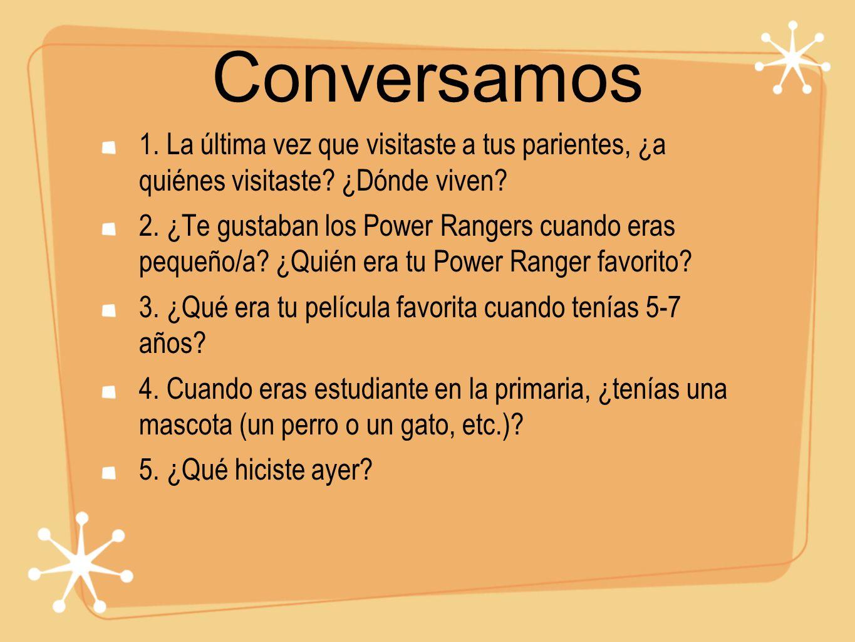 Conversamos 1. La última vez que visitaste a tus parientes, ¿a quiénes visitaste? ¿Dónde viven? 2. ¿Te gustaban los Power Rangers cuando eras pequeño/