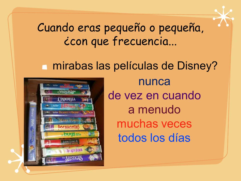 Cuando eras pequeño o pequeña, ¿con que frecuencia... mirabas las películas de Disney? nunca de vez en cuando a menudo muchas veces todos los días