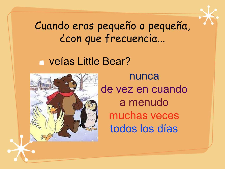 Cuando eras pequeño o pequeña, ¿con que frecuencia... veías Little Bear? nunca de vez en cuando a menudo muchas veces todos los días