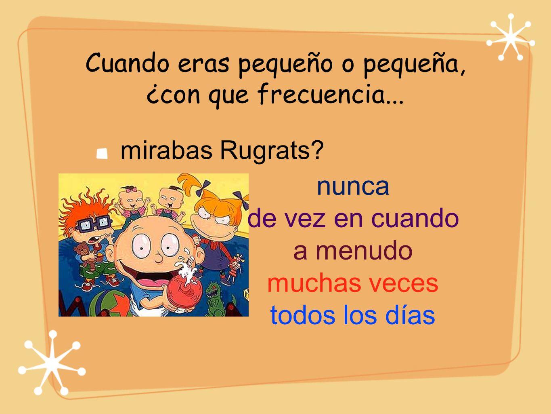 Cuando eras pequeño o pequeña, ¿con que frecuencia... mirabas Rugrats? nunca de vez en cuando a menudo muchas veces todos los días