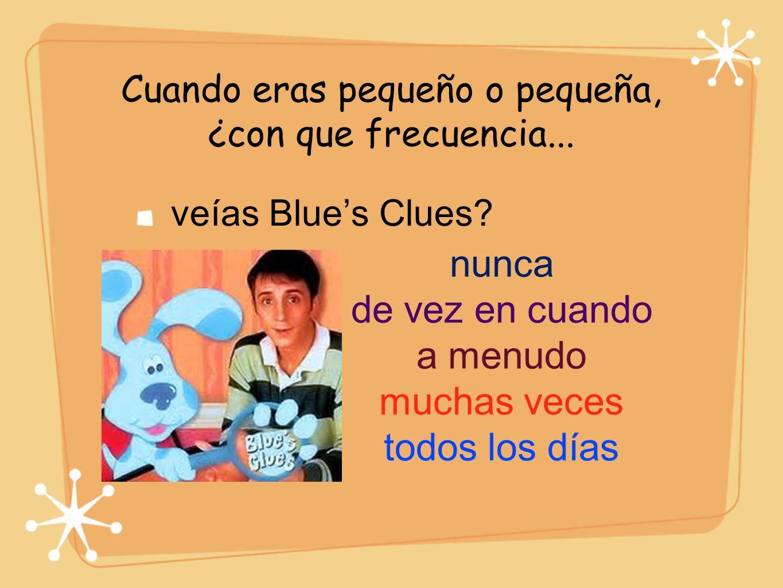 Cuando eras pequeño o pequeña, ¿con que frecuencia... veías Blues Clues? nunca de vez en cuando a menudo muchas veces todos los días