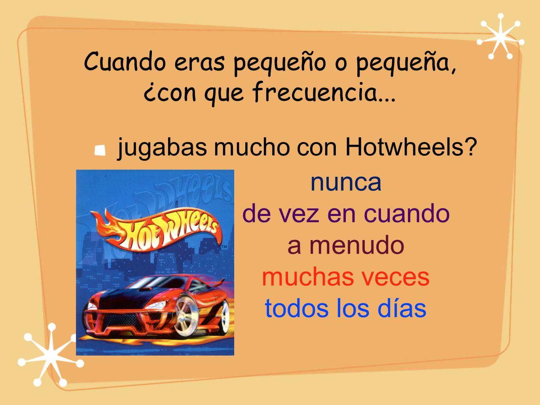 Cuando eras pequeño o pequeña, ¿con que frecuencia... jugabas mucho con Hotwheels? nunca de vez en cuando a menudo muchas veces todos los días